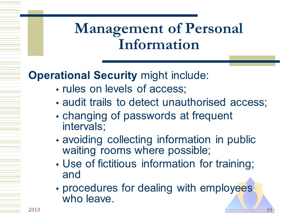 2013 31 Management of Personal Information Operational Security might include:  rules on levels of access;  audit trails to detect unauthorised access;  changing of passwords at frequent intervals;  avoiding collecting information in public waiting rooms where possible;  Use of fictitious information for training; and  procedures for dealing with employees who leave.