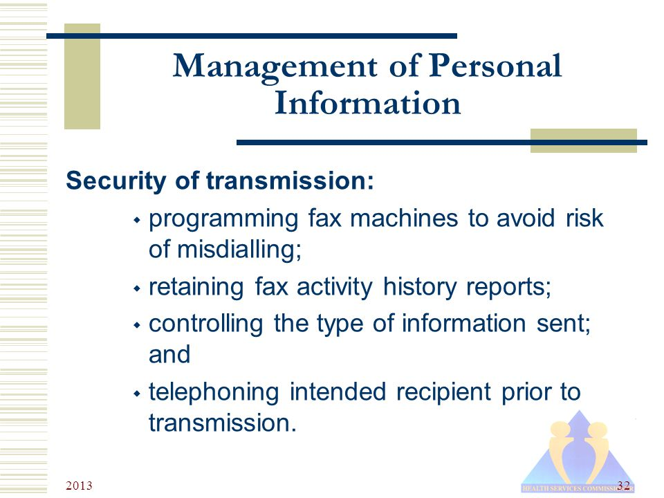 2013 32 Management of Personal Information Security of transmission:  programming fax machines to avoid risk of misdialling;  retaining fax activity history reports;  controlling the type of information sent; and  telephoning intended recipient prior to transmission.