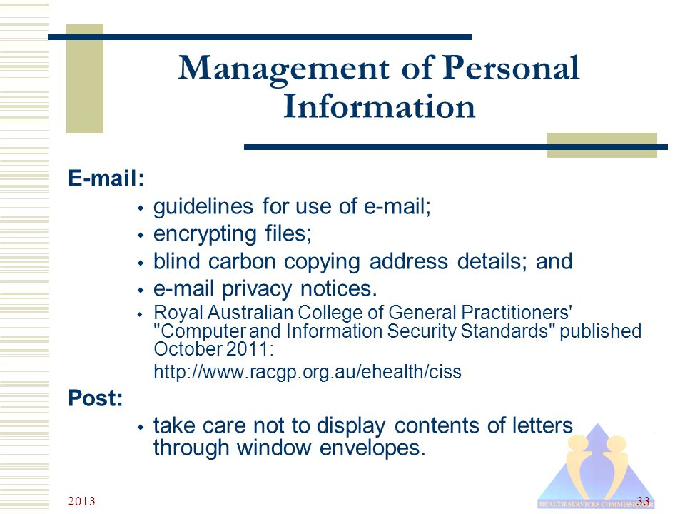 2013 33 Management of Personal Information E-mail:  guidelines for use of e-mail;  encrypting files;  blind carbon copying address details; and  e-mail privacy notices.