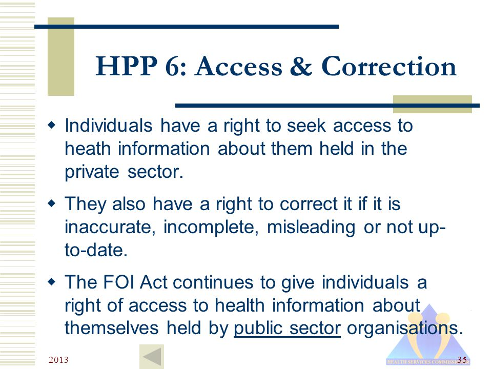 2013 35 HPP 6: Access & Correction  Individuals have a right to seek access to heath information about them held in the private sector.
