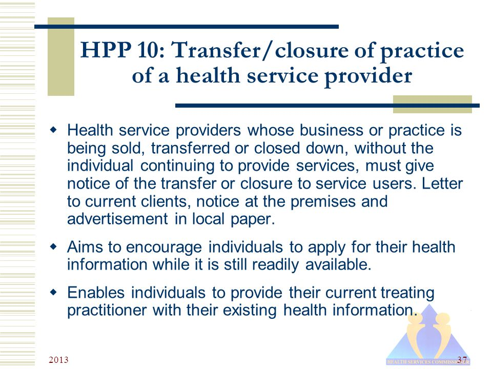2013 37 HPP 10: Transfer/closure of practice of a health service provider  Health service providers whose business or practice is being sold, transferred or closed down, without the individual continuing to provide services, must give notice of the transfer or closure to service users.
