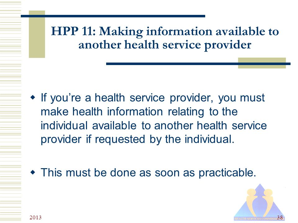2013 38 HPP 11: Making information available to another health service provider  If you're a health service provider, you must make health information relating to the individual available to another health service provider if requested by the individual.