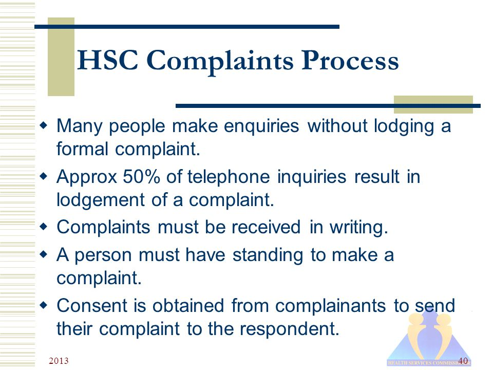 2013 40 HSC Complaints Process  Many people make enquiries without lodging a formal complaint.