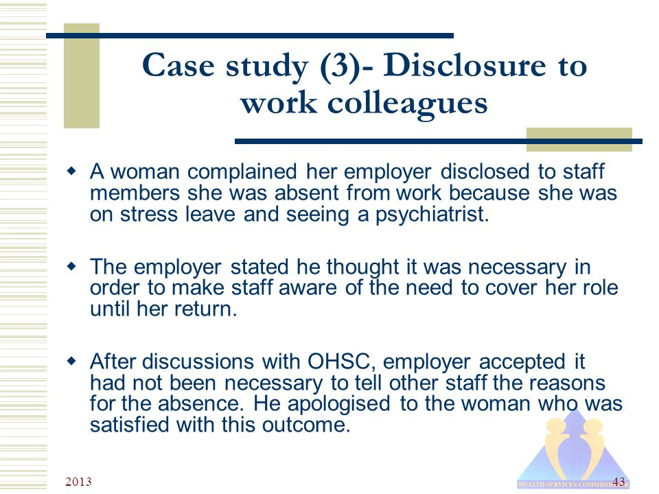 2013 43 Case study (3)- Disclosure to work colleagues  A woman complained her employer disclosed to staff members she was absent from work because she was on stress leave and seeing a psychiatrist.