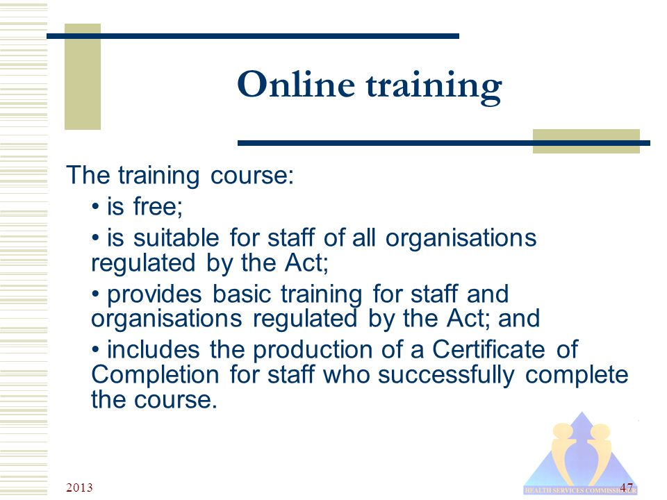 2013 47 Online training The training course: is free; is suitable for staff of all organisations regulated by the Act; provides basic training for staff and organisations regulated by the Act; and includes the production of a Certificate of Completion for staff who successfully complete the course.