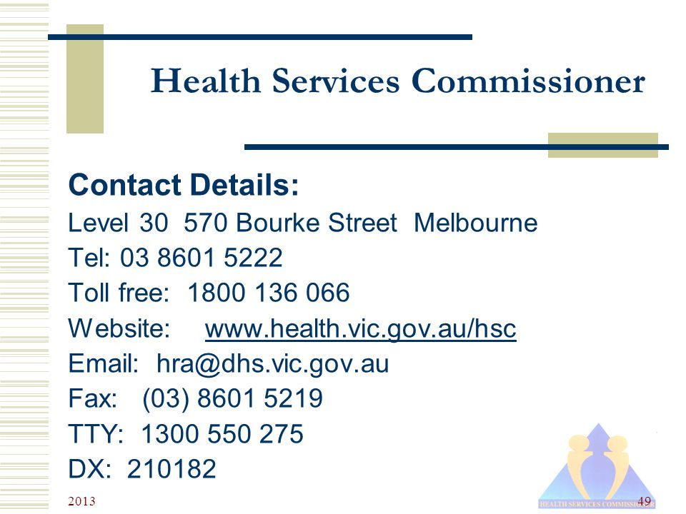 2013 49 Health Services Commissioner Contact Details: Level 30 570 Bourke Street Melbourne Tel: 03 8601 5222 Toll free: 1800 136 066 Website:www.health.vic.gov.au/hscwww.health.vic.gov.au/hsc Email: hra@dhs.vic.gov.au Fax: (03) 8601 5219 TTY: 1300 550 275 DX: 210182