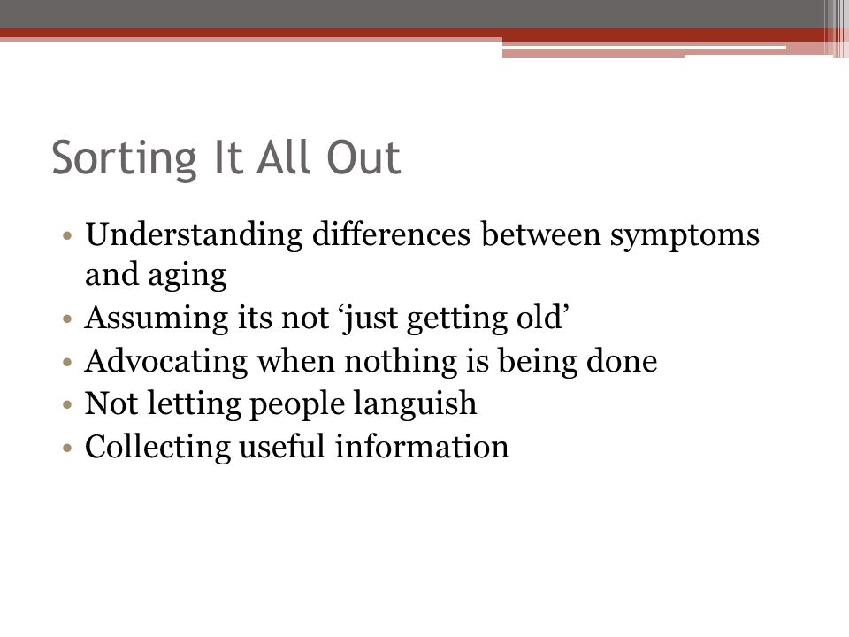 Sorting It All Out Understanding differences between symptoms and aging Assuming its not 'just getting old' Advocating when nothing is being done Not letting people languish Collecting useful information
