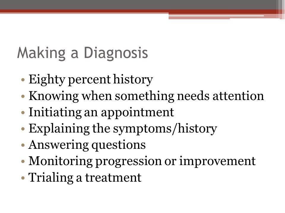 Making a Diagnosis Eighty percent history Knowing when something needs attention Initiating an appointment Explaining the symptoms/history Answering questions Monitoring progression or improvement Trialing a treatment
