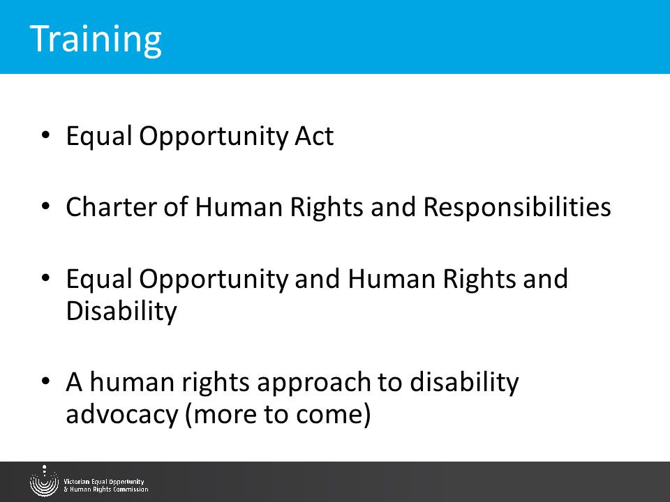 Training Equal Opportunity Act Charter of Human Rights and Responsibilities Equal Opportunity and Human Rights and Disability A human rights approach