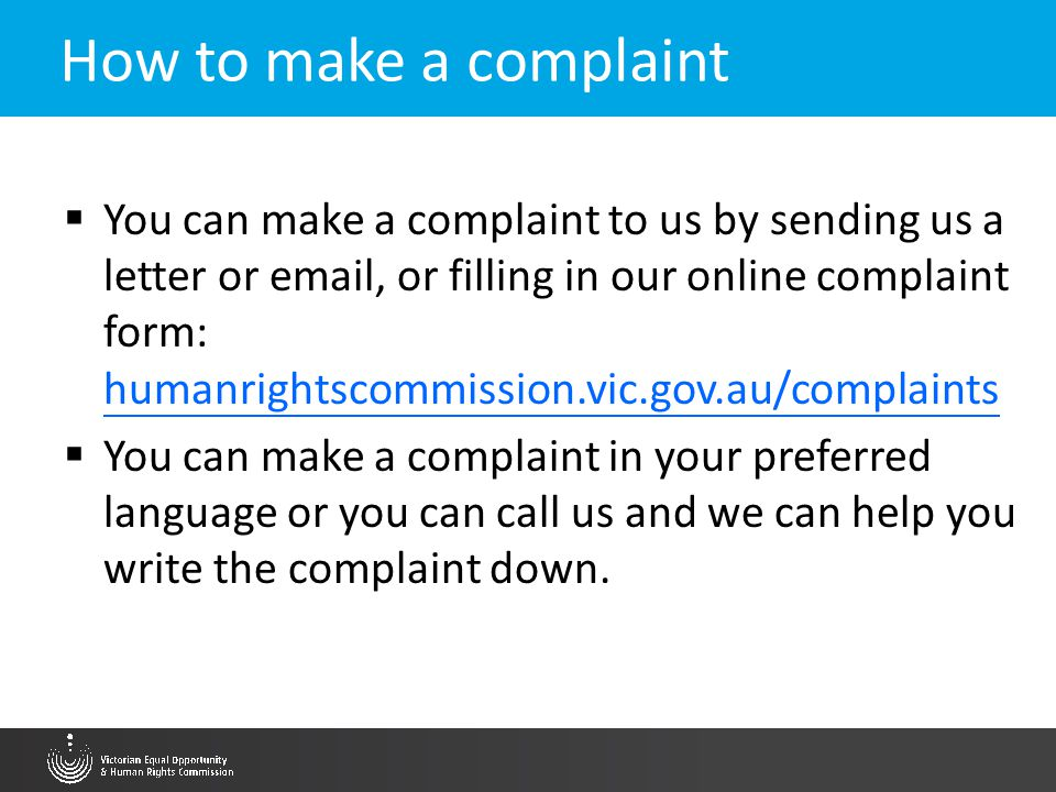 The advocates role in complaining at the Commission VEOHRC can accept a complaint from a person or a representative body on behalf of a named person or group of people, where: – Each person in the complaint is entitled to complain under the EOA; – Each person in the complaint has consented to the complaint being made; – The representative body has sufficient interest in the complaint, and – Advise your client realistically about the process, what it can deliver and the time frames of the Commission
