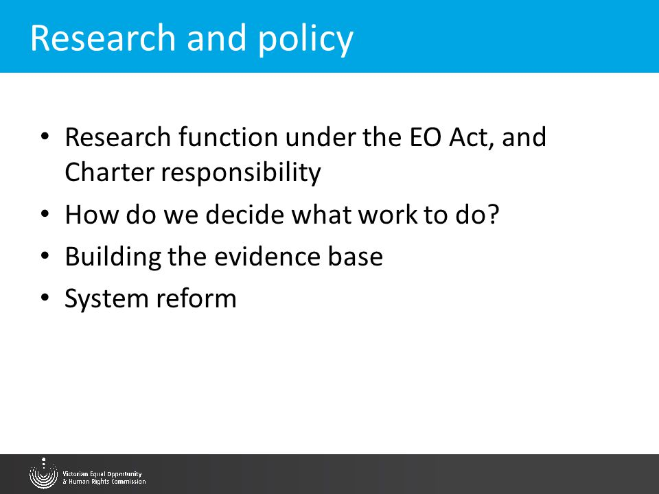 Research and policy Research function under the EO Act, and Charter responsibility How do we decide what work to do? Building the evidence base System