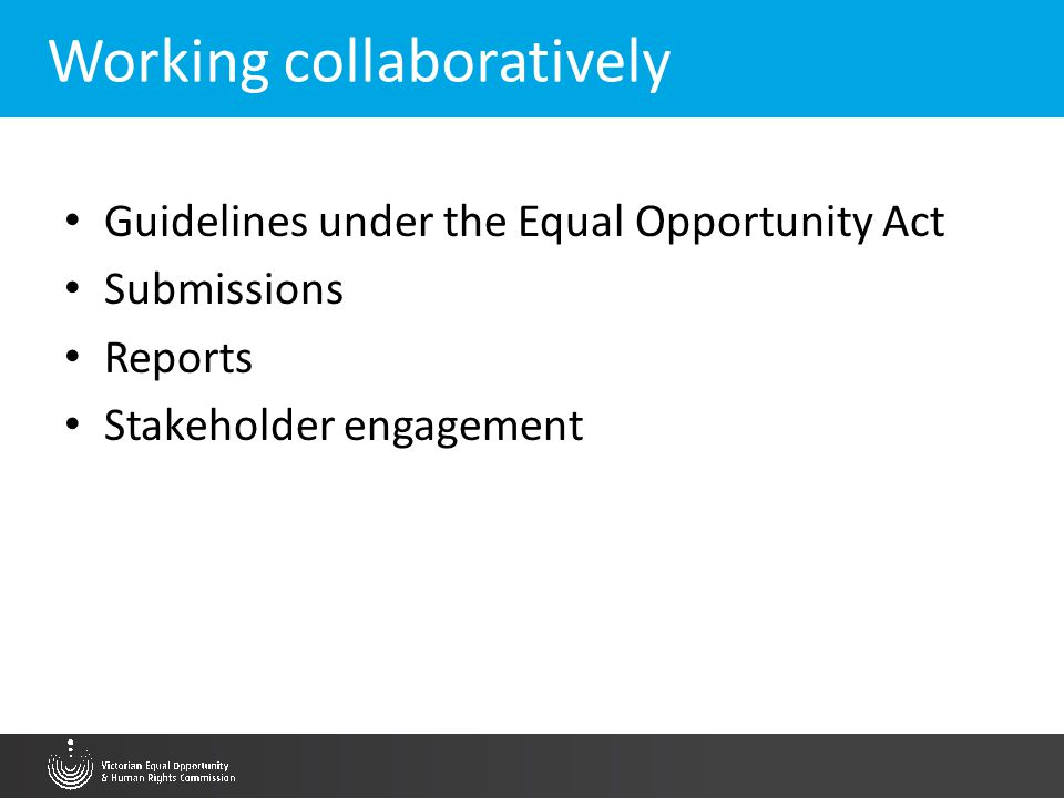 Working collaboratively Guidelines under the Equal Opportunity Act Submissions Reports Stakeholder engagement