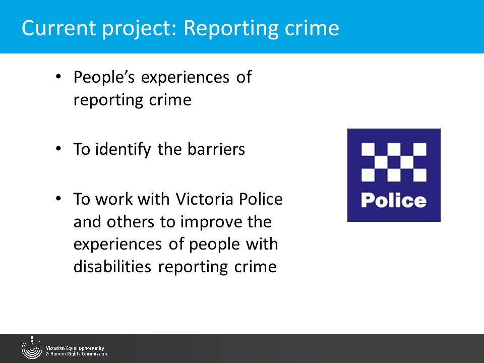Current project: Reporting crime People's experiences of reporting crime To identify the barriers To work with Victoria Police and others to improve t