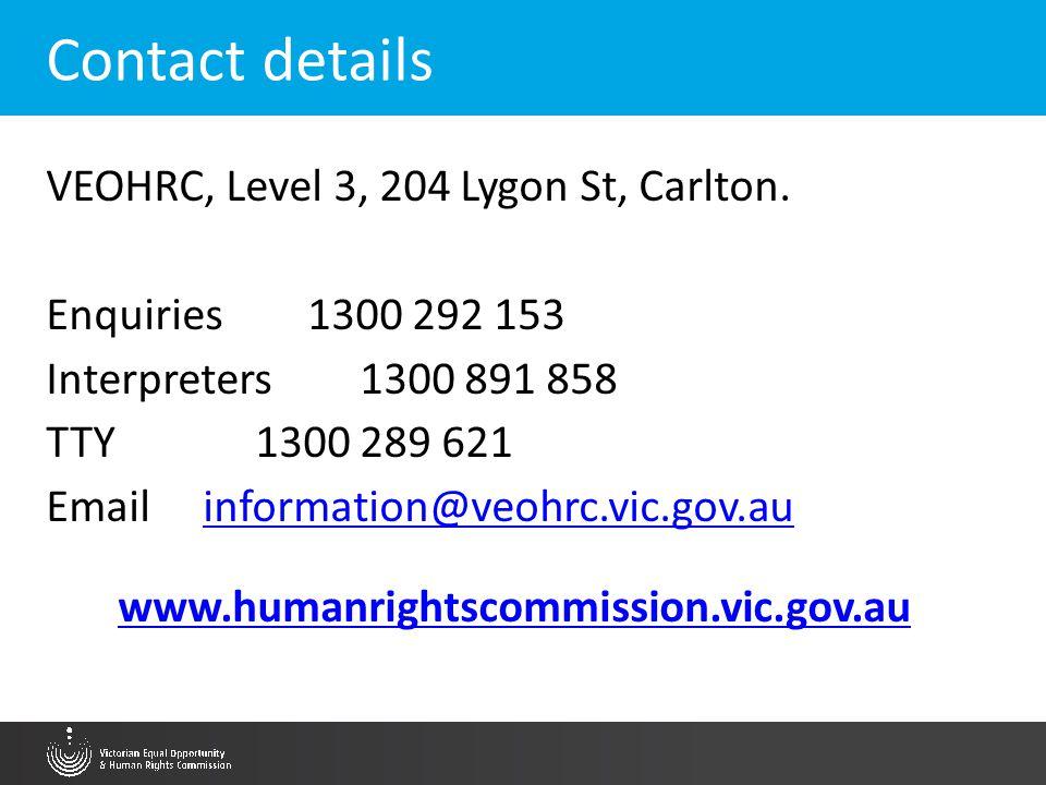 Contact details VEOHRC, Level 3, 204 Lygon St, Carlton. Enquiries1300 292 153 Interpreters1300 891 858 TTY1300 289 621 Email information@veohrc.vic.go