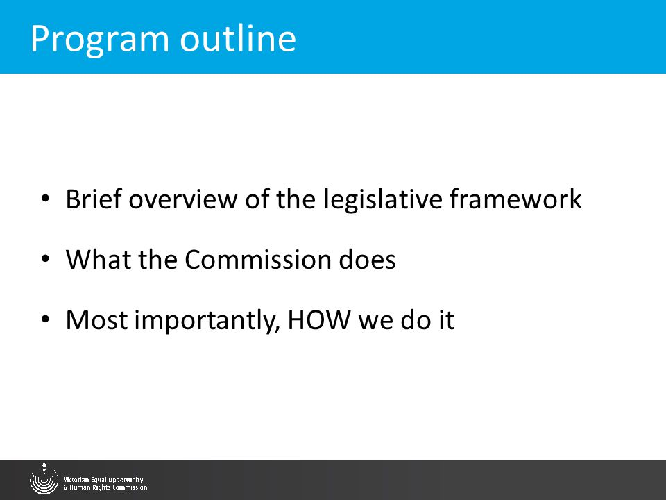 Program outline Brief overview of the legislative framework What the Commission does Most importantly, HOW we do it
