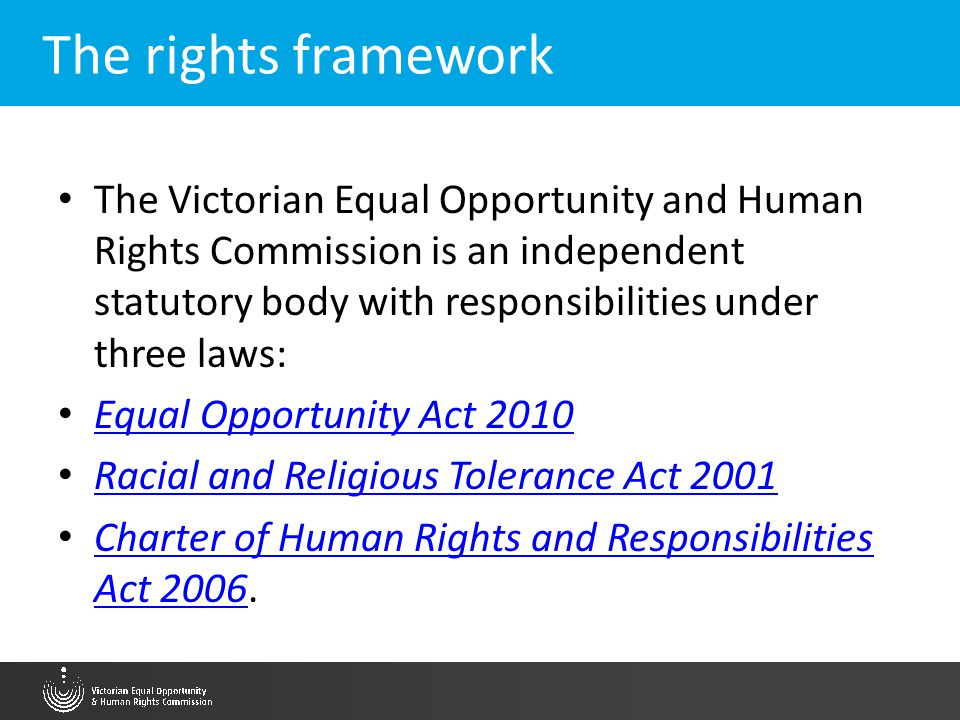 The rights framework The Victorian Equal Opportunity and Human Rights Commission is an independent statutory body with responsibilities under three la