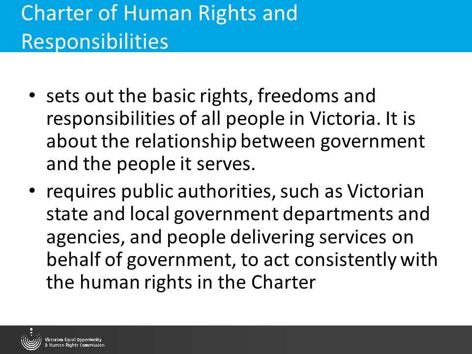 Charter of Human Rights and Responsibilities sets out the basic rights, freedoms and responsibilities of all people in Victoria. It is about the relat