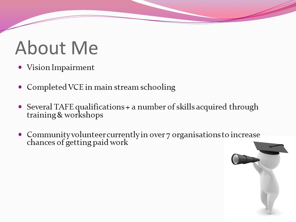 About Me Vision Impairment Completed VCE in main stream schooling Several TAFE qualifications + a number of skills acquired through training & workshops Community volunteer currently in over 7 organisations to increase chances of getting paid work