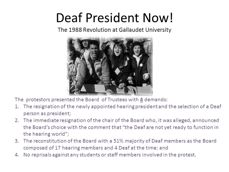 Deaf President Now! The 1988 Revolution at Gallaudet University The protestors presented the Board of Trustees with 4 demands: 1.The resignation of th