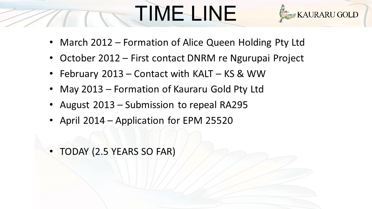 TIME LINE March 2012 – Formation of Alice Queen Holding Pty Ltd October 2012 – First contact DNRM re Ngurupai Project February 2013 – Contact with KAL