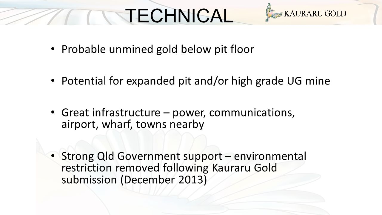 TECHNICAL Probable unmined gold below pit floor Potential for expanded pit and/or high grade UG mine Great infrastructure – power, communications, airport, wharf, towns nearby Strong Qld Government support – environmental restriction removed following Kauraru Gold submission (December 2013)