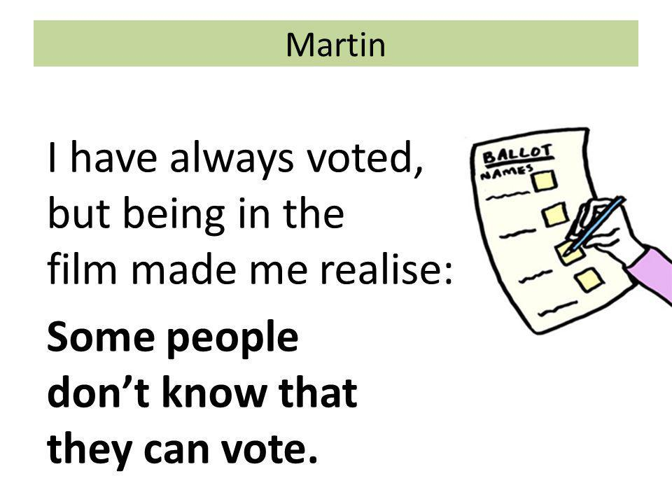 Martin I have always voted, but being in the film made me realise: Some people don't know that they can vote.