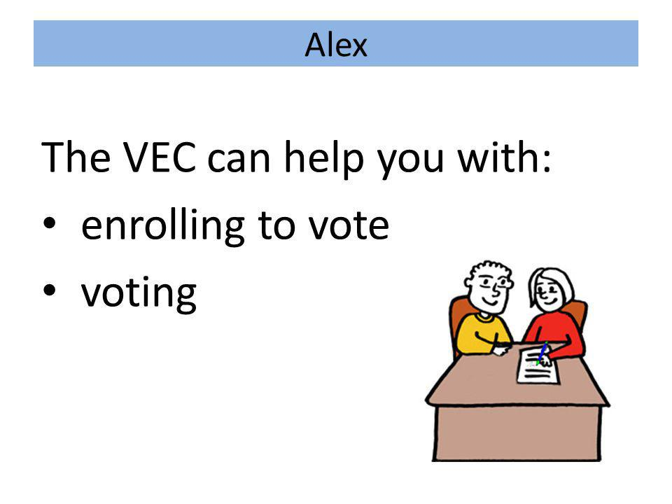 Alex The VEC can help you with: enrolling to vote voting