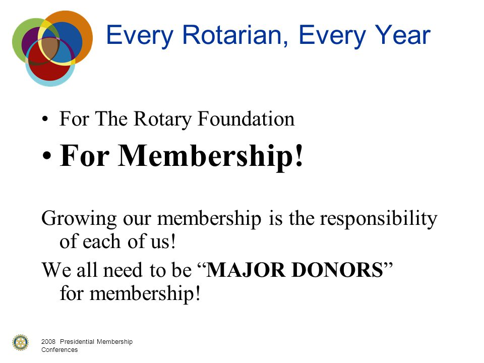 2008 Presidential Membership Conferences Every Rotarian, Every Year For The Rotary Foundation For Membership! Growing our membership is the responsibi