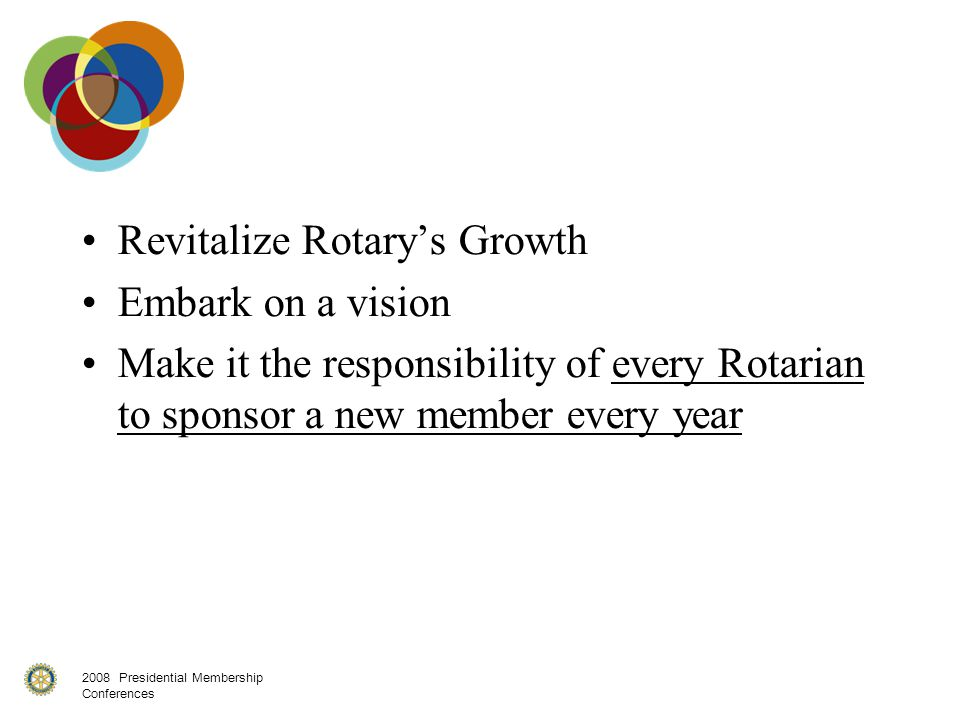 2008 Presidential Membership Conferences Revitalize Rotary's Growth Embark on a vision Make it the responsibility of every Rotarian to sponsor a new member every year