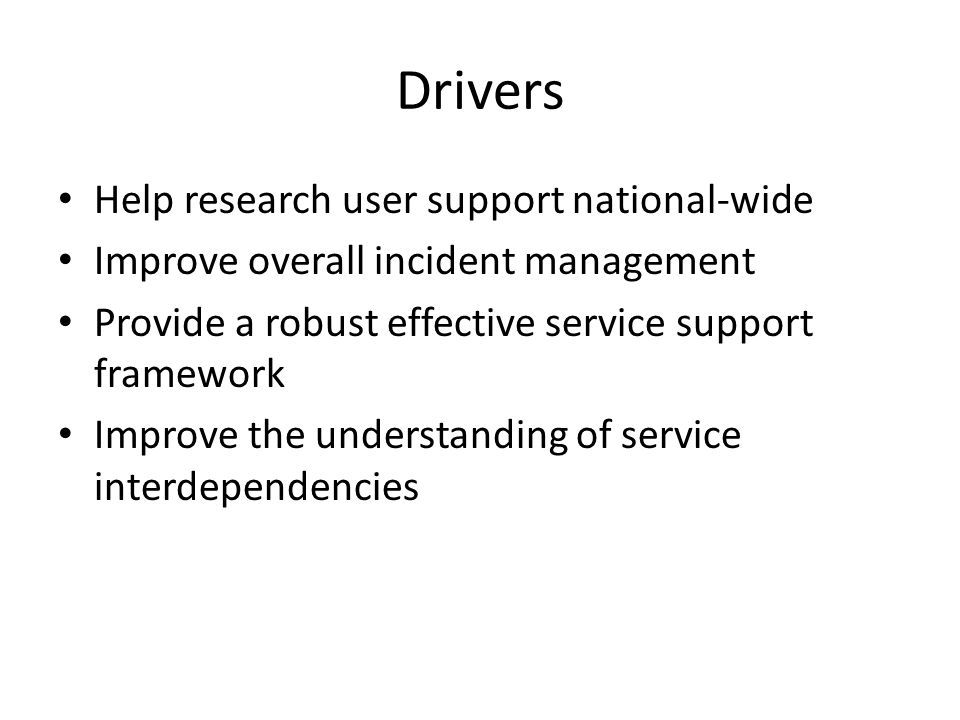 Drivers Help research user support national-wide Improve overall incident management Provide a robust effective service support framework Improve the