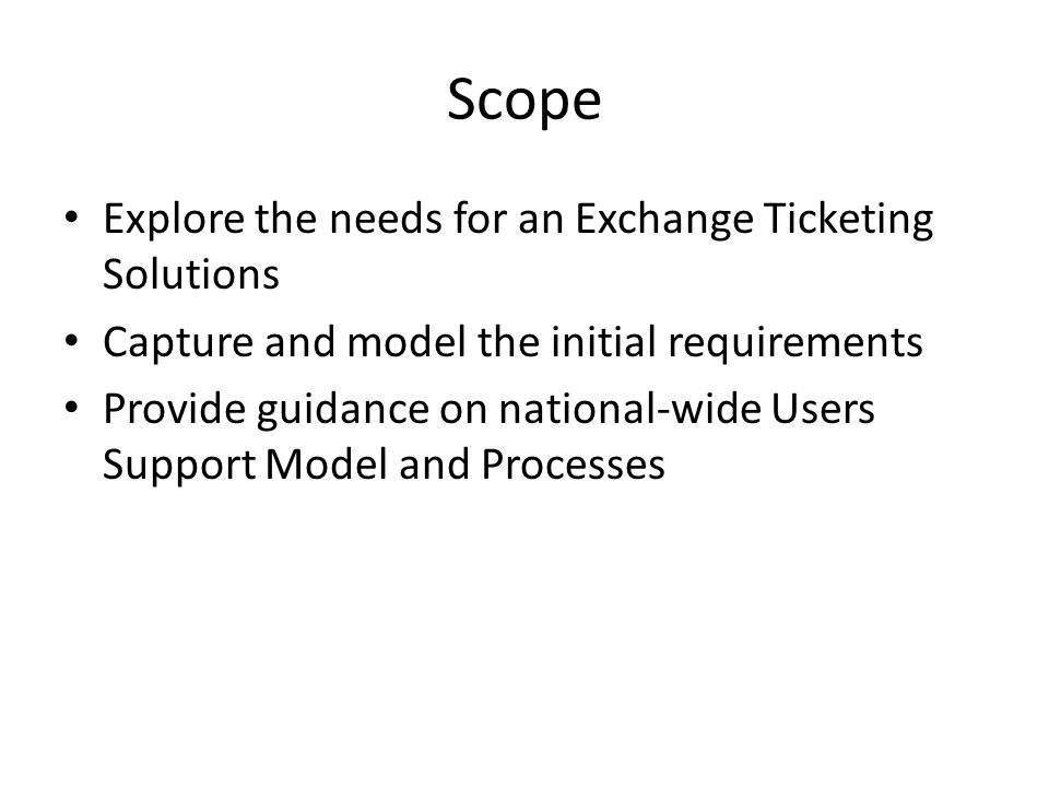 Scope Explore the needs for an Exchange Ticketing Solutions Capture and model the initial requirements Provide guidance on national-wide Users Support