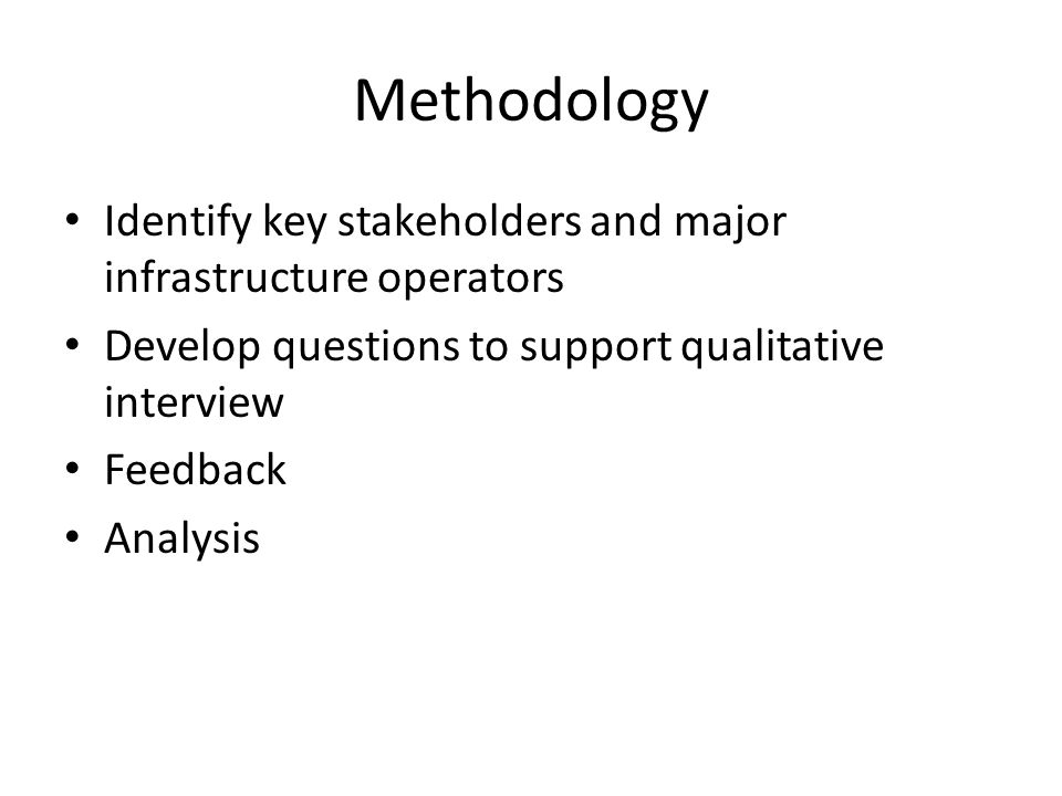Methodology Identify key stakeholders and major infrastructure operators Develop questions to support qualitative interview Feedback Analysis