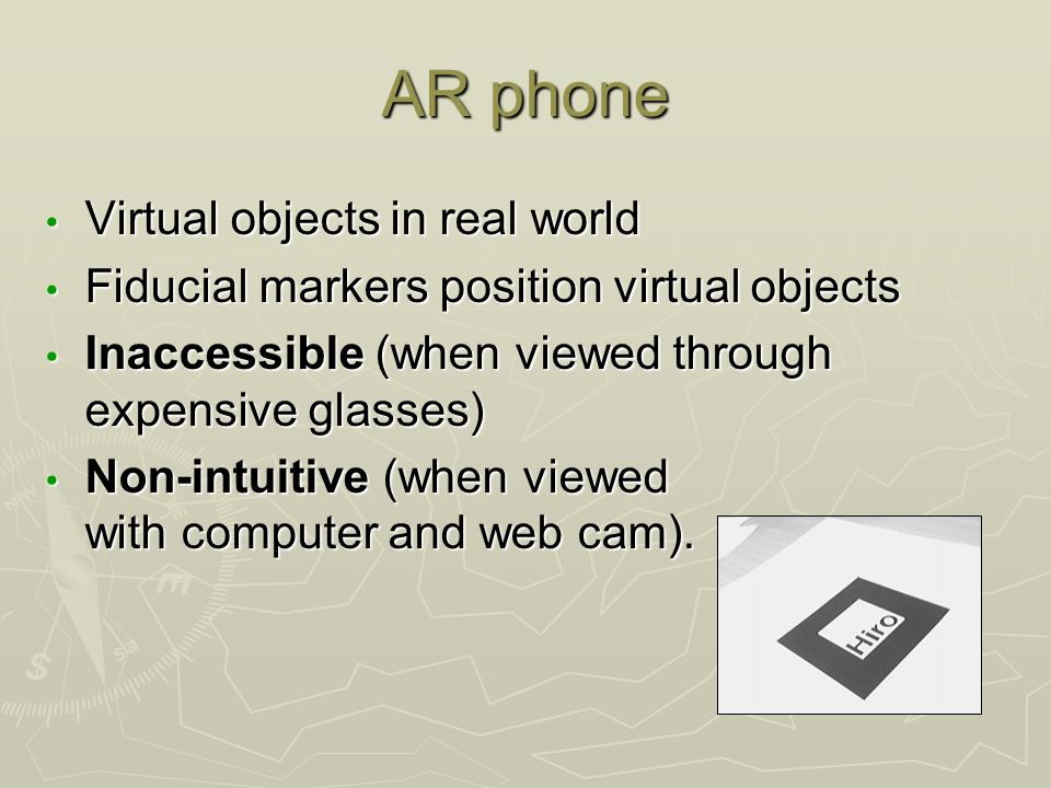 AR phone Virtual objects in real world Virtual objects in real world Fiducial markers position virtual objects Fiducial markers position virtual objects Inaccessible (when viewed through expensive glasses) Inaccessible (when viewed through expensive glasses) Non-intuitive (when viewed with computer and web cam).