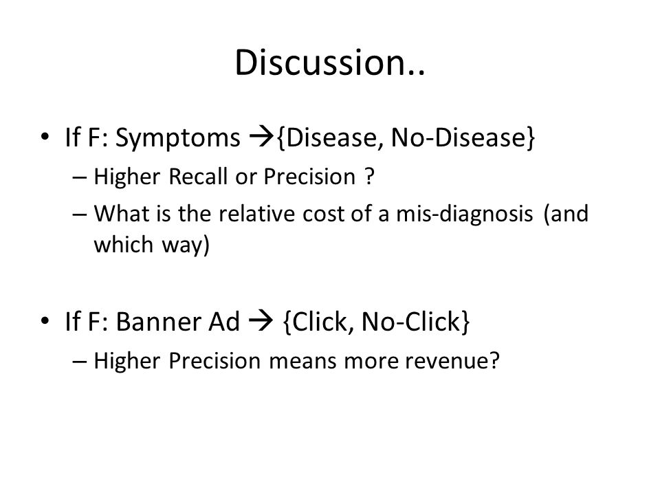 Discussion.. If F: Symptoms  {Disease, No-Disease} – Higher Recall or Precision .