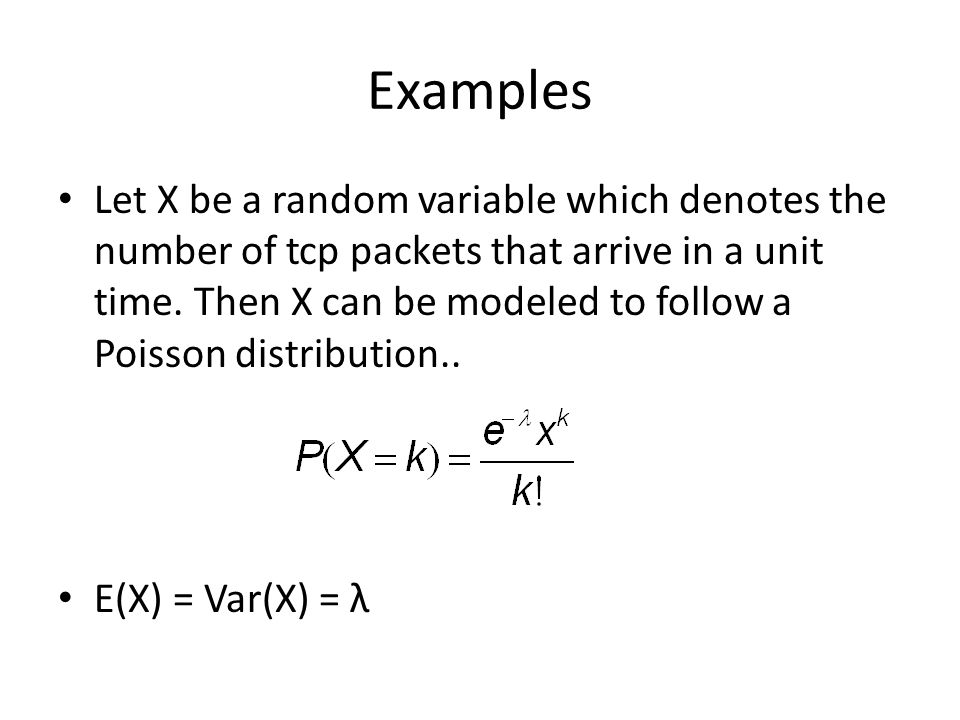 Examples Let X be a random variable which denotes the number of tcp packets that arrive in a unit time.