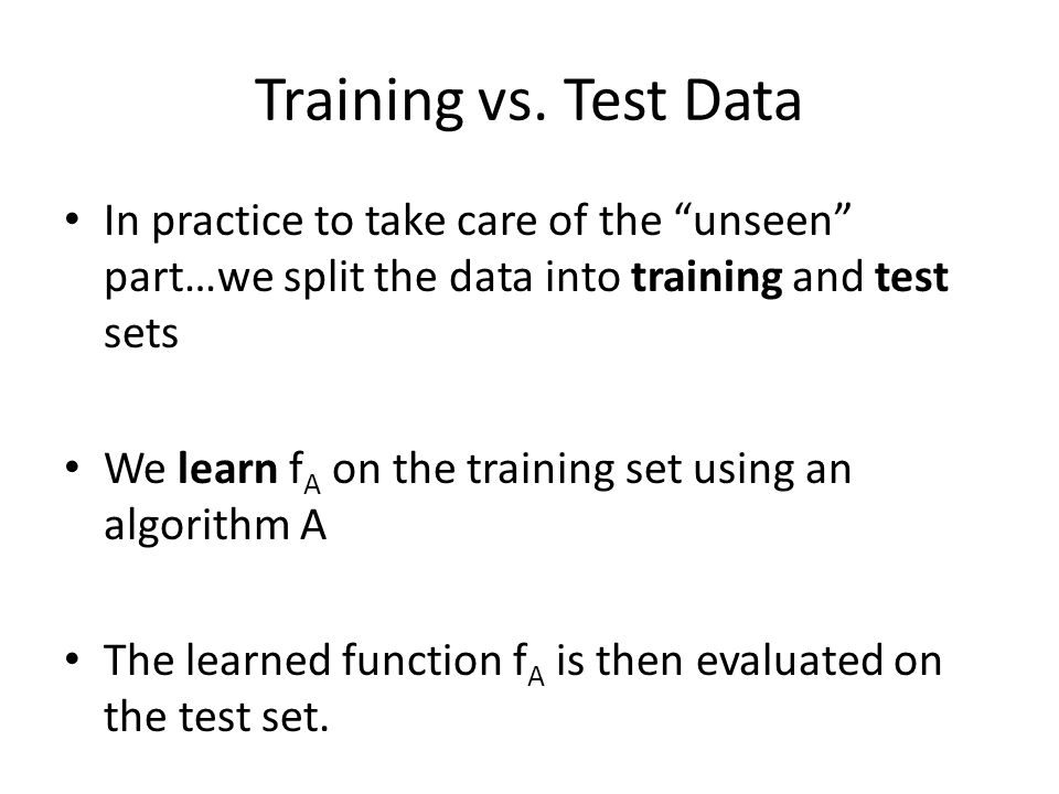 """Training vs. Test Data In practice to take care of the """"unseen"""" part…we split the data into training and test sets We learn f A on the training set us"""