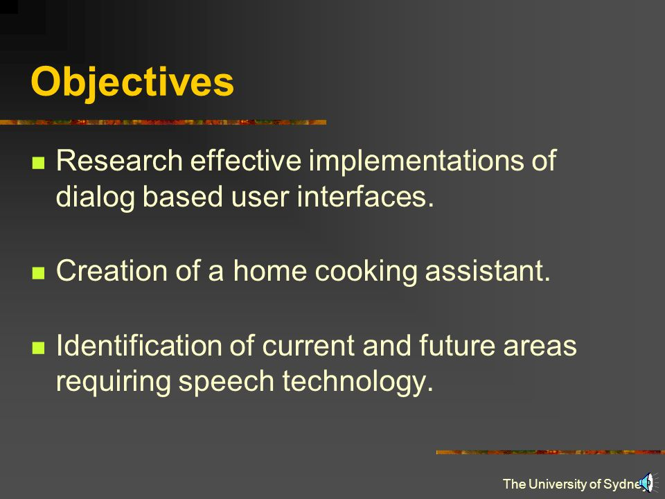 The University of Sydney Objectives Research effective implementations of dialog based user interfaces.