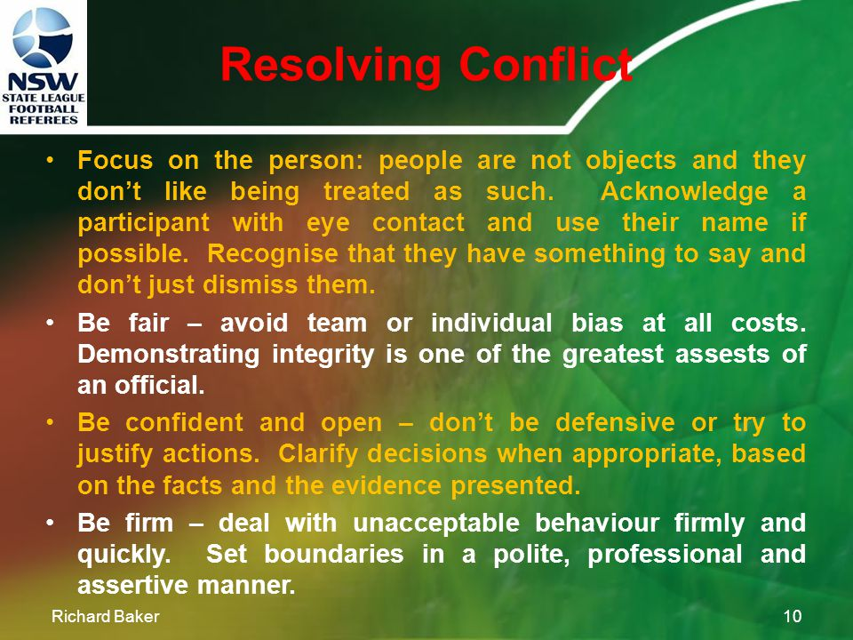 Resolving Conflict Richard Baker9 Be professional - speak clearly and stay composed in heated situations. This demonstrates confidence in managing the