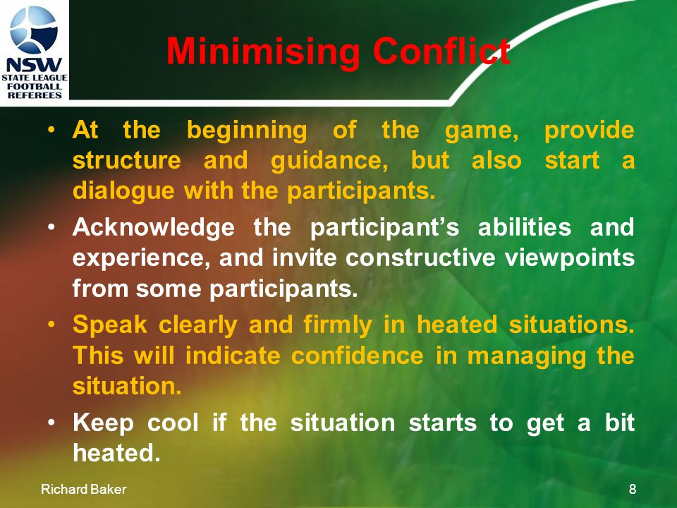 Minimising Conflict Richard Baker7 Prevention is always better than cure! If action is taken early in the game, conflict is less likely to occur. Make