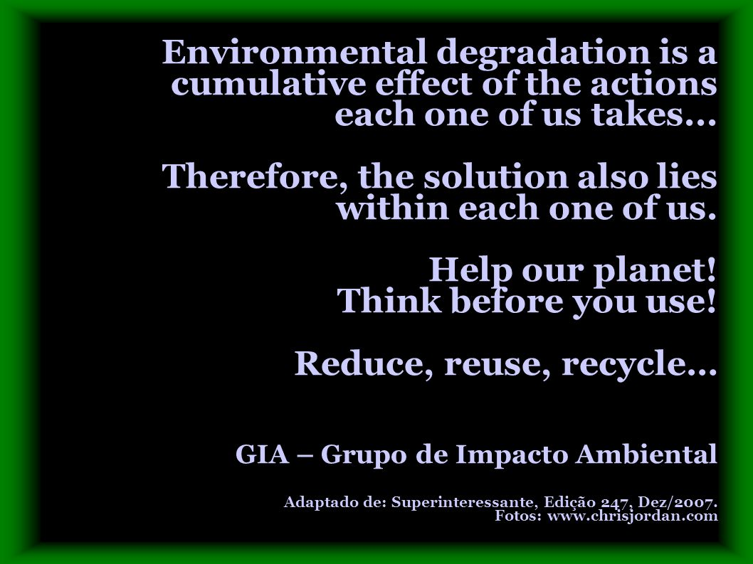 Environmental degradation is a cumulative effect of the actions each one of us takes... Therefore, the solution also lies within each one of us. Help