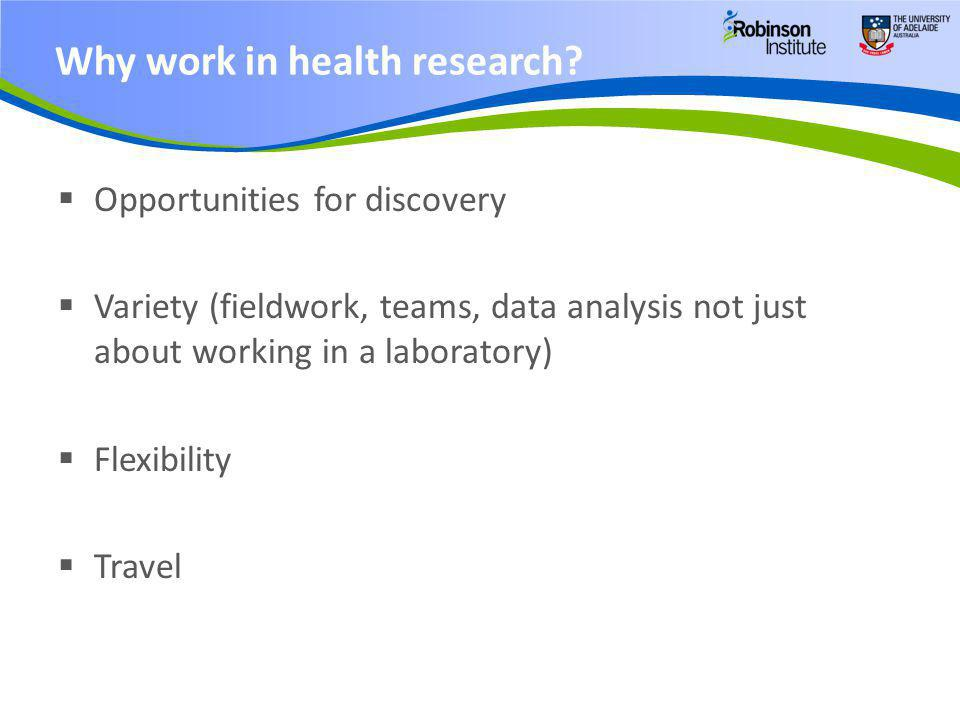  Opportunities for discovery  Variety (fieldwork, teams, data analysis not just about working in a laboratory)  Flexibility  Travel Why work in he