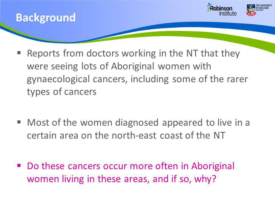  Reports from doctors working in the NT that they were seeing lots of Aboriginal women with gynaecological cancers, including some of the rarer types