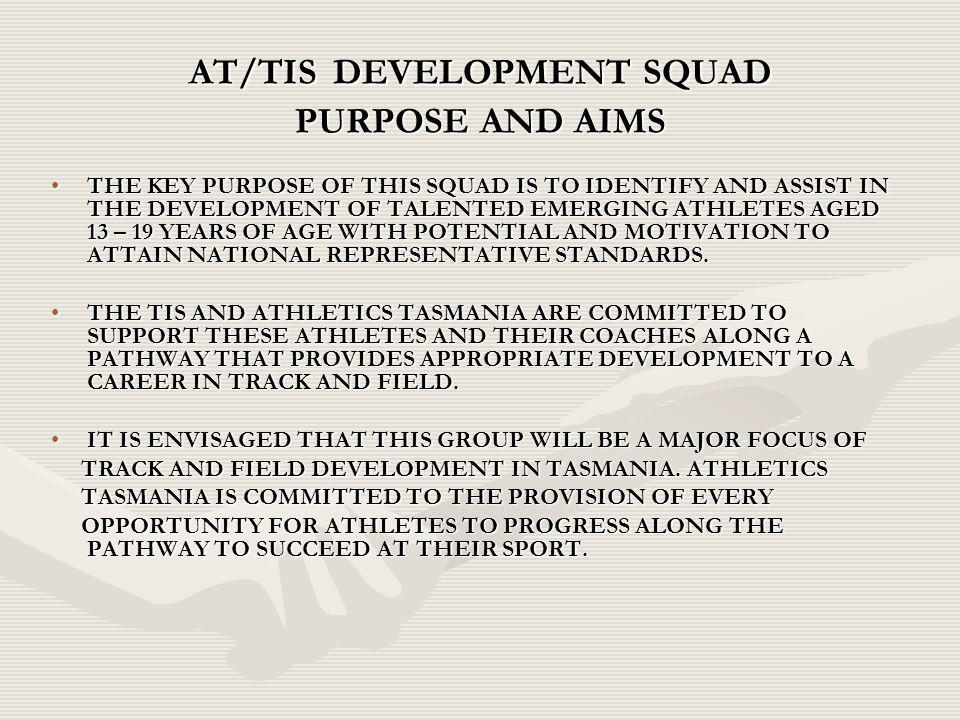 AT/TIS DEVELOPMENT SQUAD PURPOSE AND AIMS THE KEY PURPOSE OF THIS SQUAD IS TO IDENTIFY AND ASSIST IN THE DEVELOPMENT OF TALENTED EMERGING ATHLETES AGED 13 – 19 YEARS OF AGE WITH POTENTIAL AND MOTIVATION TO ATTAIN NATIONAL REPRESENTATIVE STANDARDS.THE KEY PURPOSE OF THIS SQUAD IS TO IDENTIFY AND ASSIST IN THE DEVELOPMENT OF TALENTED EMERGING ATHLETES AGED 13 – 19 YEARS OF AGE WITH POTENTIAL AND MOTIVATION TO ATTAIN NATIONAL REPRESENTATIVE STANDARDS.