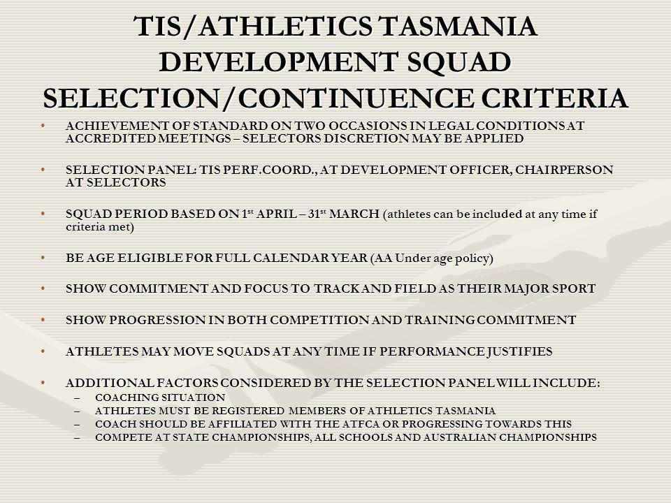 TIS/ATHLETICS TASMANIA DEVELOPMENT SQUAD SELECTION/CONTINUENCE CRITERIA ACHIEVEMENT OF STANDARD ON TWO OCCASIONS IN LEGAL CONDITIONS AT ACCREDITED MEE