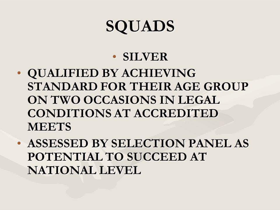 SQUADS SILVERSILVER QUALIFIED BY ACHIEVING STANDARD FOR THEIR AGE GROUP ON TWO OCCASIONS IN LEGAL CONDITIONS AT ACCREDITED MEETSQUALIFIED BY ACHIEVING STANDARD FOR THEIR AGE GROUP ON TWO OCCASIONS IN LEGAL CONDITIONS AT ACCREDITED MEETS ASSESSED BY SELECTION PANEL AS POTENTIAL TO SUCCEED AT NATIONAL LEVELASSESSED BY SELECTION PANEL AS POTENTIAL TO SUCCEED AT NATIONAL LEVEL