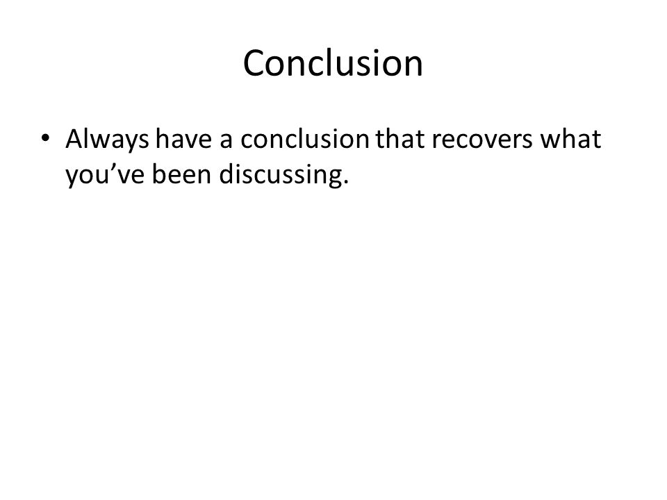 Conclusion Always have a conclusion that recovers what you've been discussing.