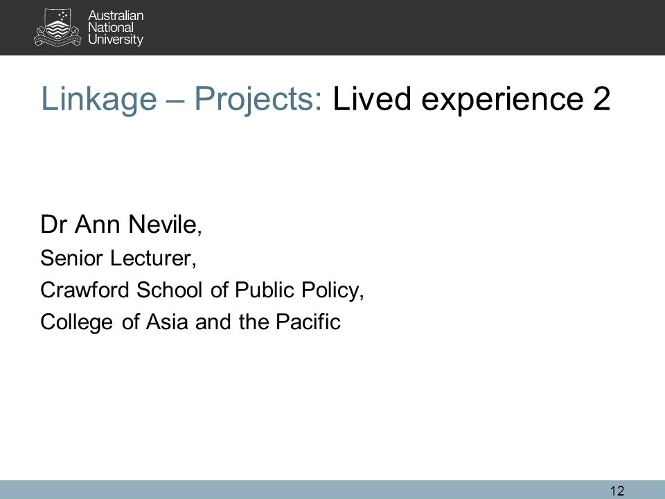 12 Linkage – Projects: Lived experience 2 Dr Ann Nevile, Senior Lecturer, Crawford School of Public Policy, College of Asia and the Pacific