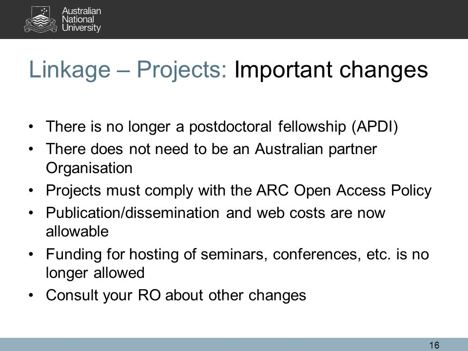 16 Linkage – Projects: Important changes There is no longer a postdoctoral fellowship (APDI) There does not need to be an Australian partner Organisat