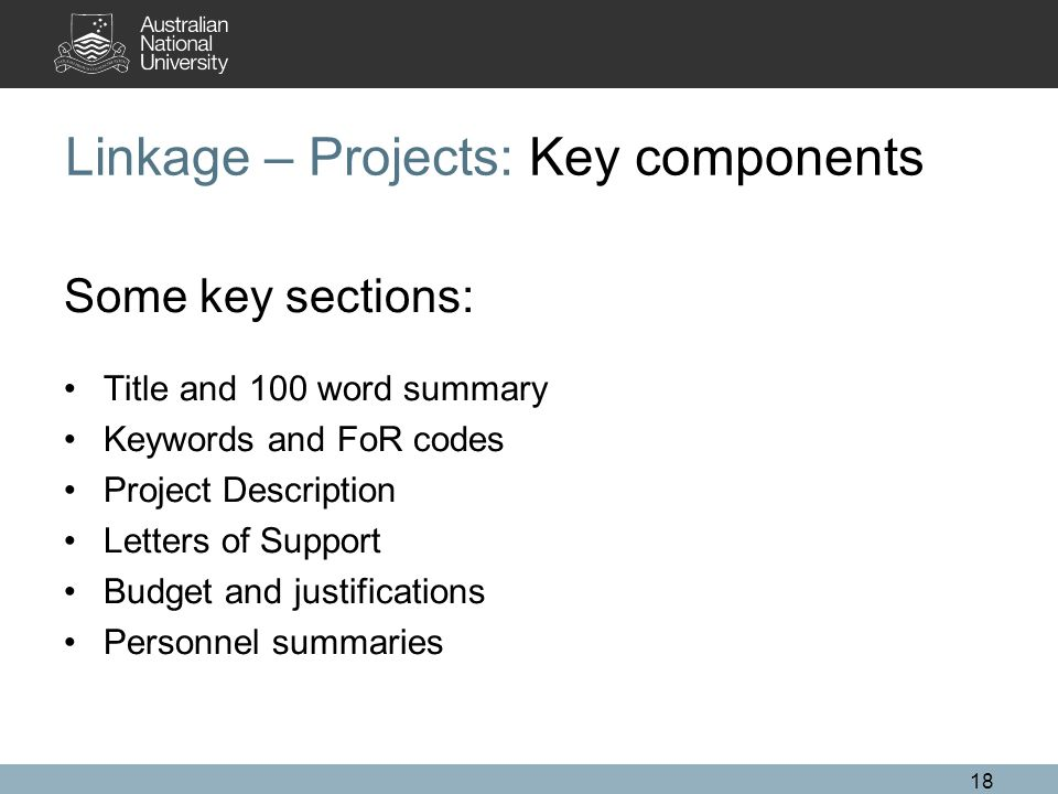 18 Linkage – Projects: Key components Some key sections: Title and 100 word summary Keywords and FoR codes Project Description Letters of Support Budget and justifications Personnel summaries