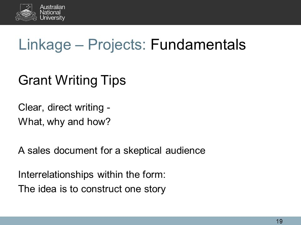 19 Linkage – Projects: Fundamentals Grant Writing Tips Clear, direct writing - What, why and how.